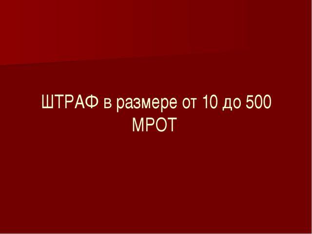 ШТРАФ в размере от 10 до 500 МРОТ