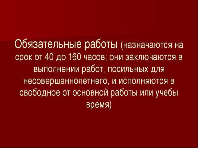 Обязательные работы (назначаются на срок от 40 до 160 часов; они заключаются...