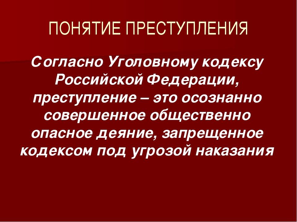 ПОНЯТИЕ ПРЕСТУПЛЕНИЯ Согласно Уголовному кодексу Российской Федерации, престу...