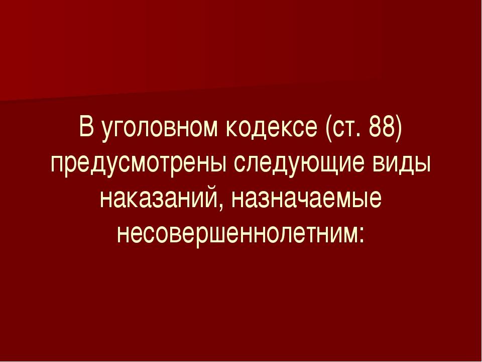 В уголовном кодексе (ст. 88) предусмотрены следующие виды наказаний, назначае...