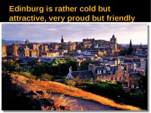 Edinburg is rather cold but attractive, very proud but friendly