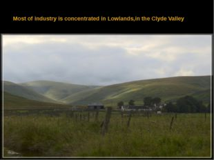 Most of industry is concentrated in Lowlands,in the Clyde Valley