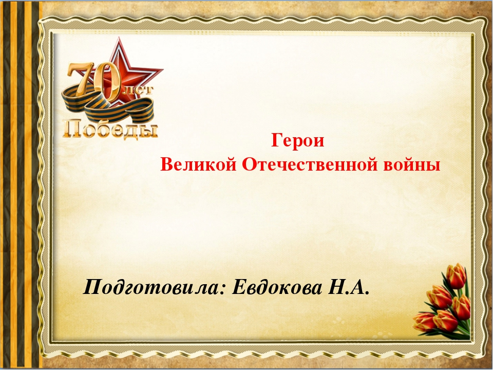 Герои Великой Отечественной войны Подготовила: Евдокова Н.А.
