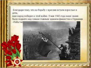 Благодаря тому, что на борьбу с врагами встали взрослые и дети, наш народ по