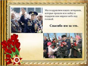 Мы поздравляем наших ветеранов, которые прошли всю войну и подарили нам мирно