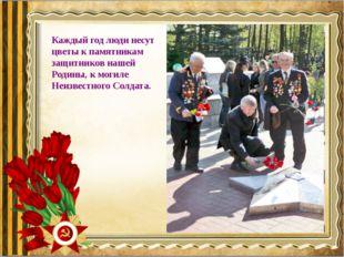 Каждый год люди несут цветы к памятникам защитников нашей Родины, к могиле Не