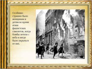 Особенно страшно было женщинам и детям во время атаки фашистских самолетов, к