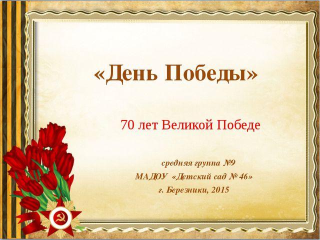 «День Победы» средняя группа №9 МАДОУ «Детский сад № 46» г. Березники, 2015...