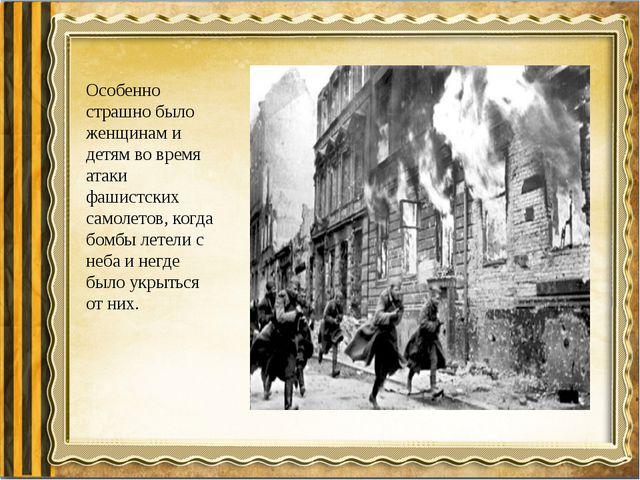 Особенно страшно было женщинам и детям во время атаки фашистских самолетов, к...