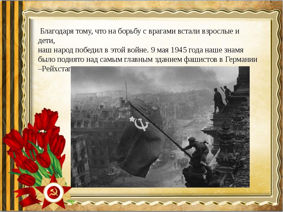 Благодаря тому, что на борьбу с врагами встали взрослые и дети, наш народ по...