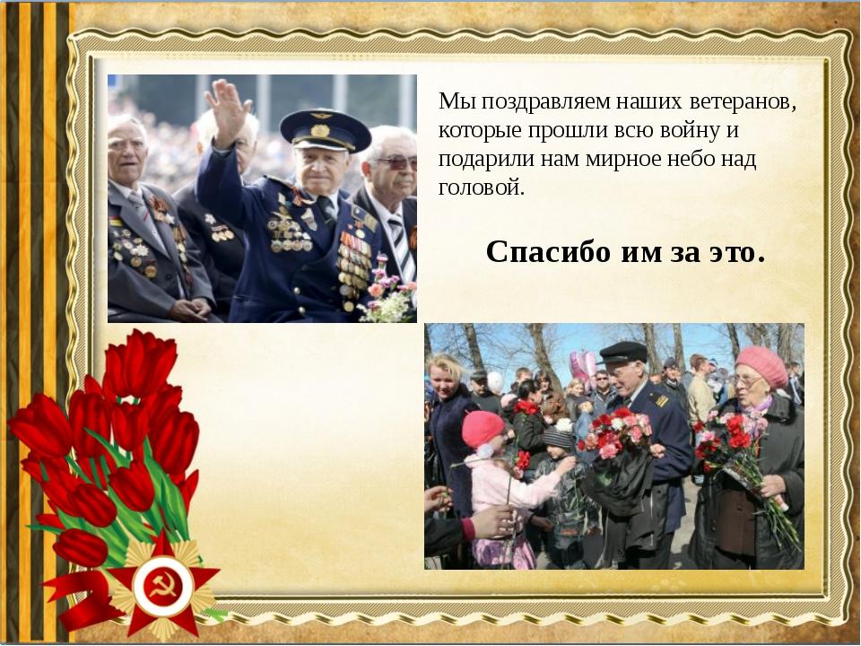 Мы поздравляем наших ветеранов, которые прошли всю войну и подарили нам мирно...