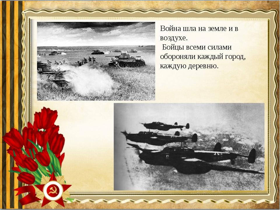 Война шла на земле и в воздухе. Бойцы всеми силами обороняли каждый город, ка...
