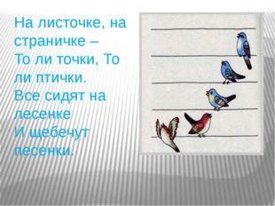 На листочке, на страничке – То ли точки, То ли птички. Все сидят на лесенке И