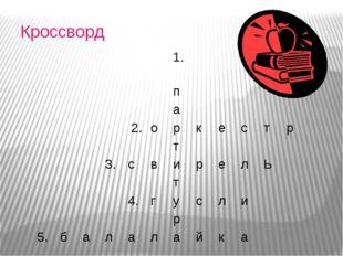 Кроссворд 1. п а 2. о р к е с т р т 3. с в и р е л Ь т 4. г у с л и р 5. б а