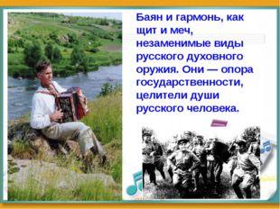 Баян и гармонь, как щит и меч, незаменимые виды русского духовного оружия. Он