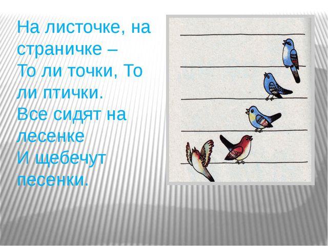 На листочке, на страничке – То ли точки, То ли птички. Все сидят на лесенке И...