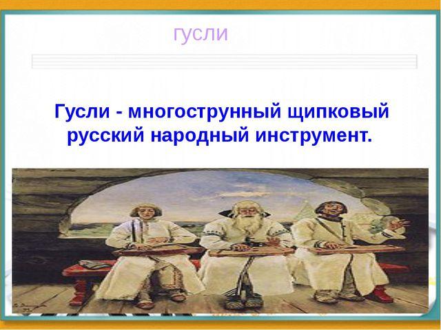 Гусли - многострунный щипковый русский народный инструмент. гусли