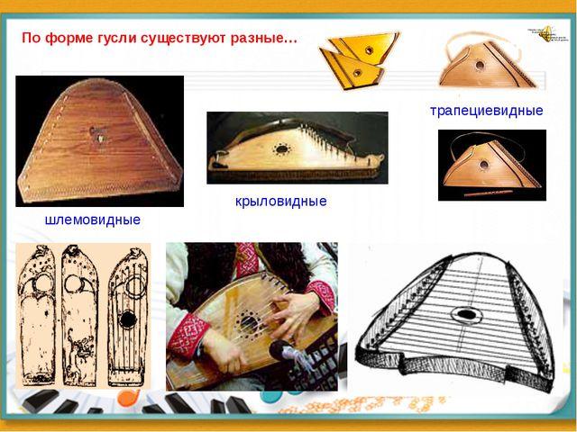 По форме гусли существуют разные… шлемовидные трапециевидные крыловидные