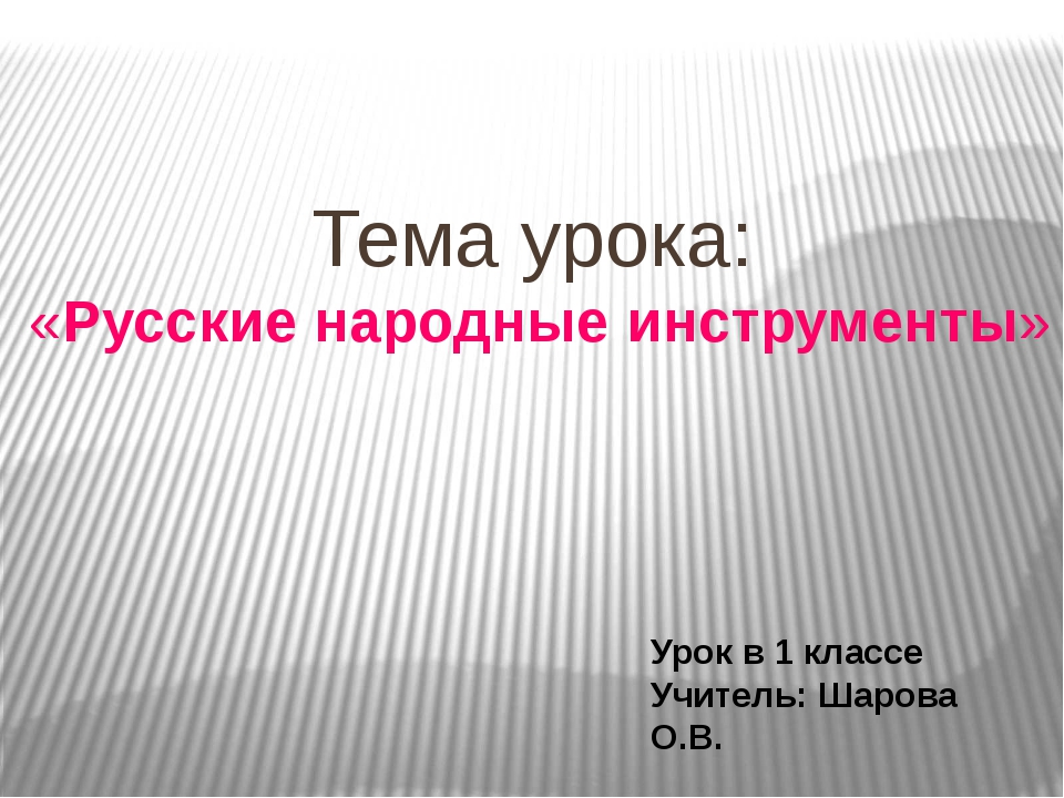 Тема урока: «Русские народные инструменты» Урок в 1 классе Учитель: Шарова О.В.