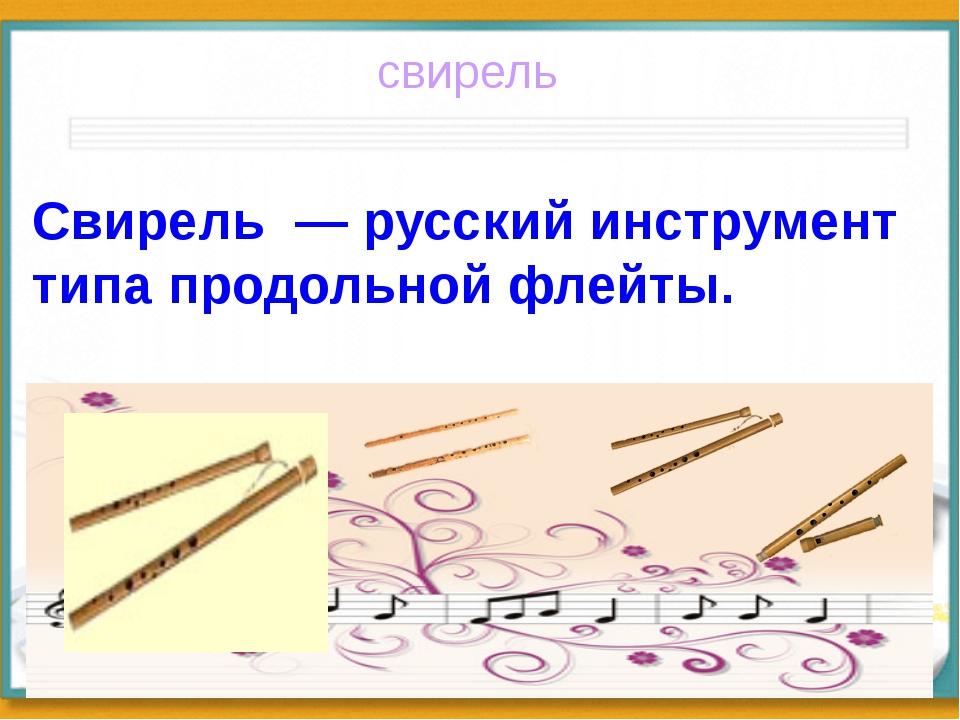 свирель Свирель — русский инструмент типа продольной флейты.