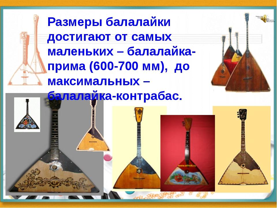 Размеры балалайки достигают от самых маленьких – балалайка-прима (600-700 мм)...