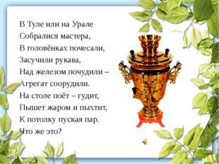 В Туле или на Урале Собралися мастера, В головёнках почесали, Засучили рукава