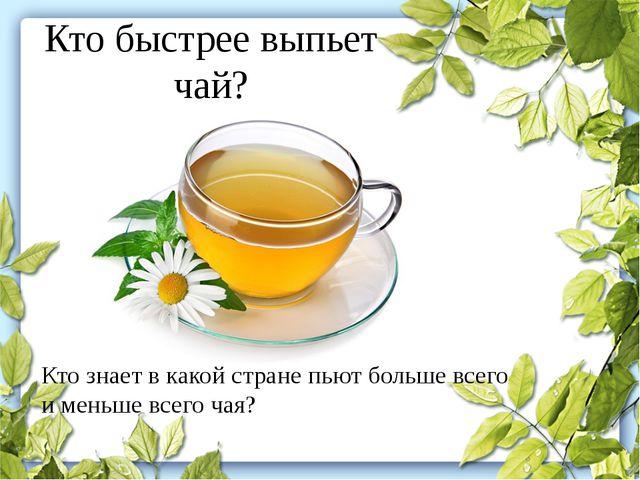 Кто быстрее выпьет чай? Кто знает в какой стране пьют больше всего и меньше в...