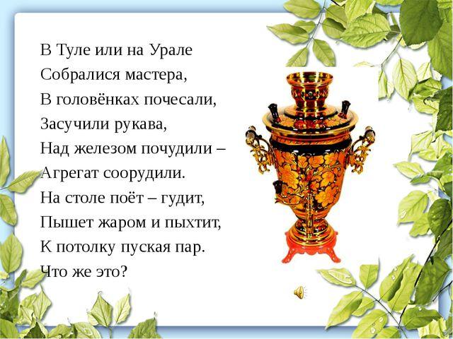 В Туле или на Урале Собралися мастера, В головёнках почесали, Засучили рукава...