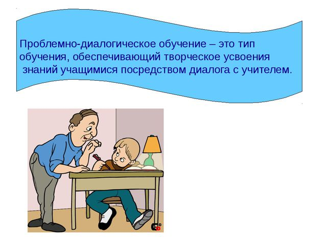 Проблемно-диалогическое обучение – это тип обучения, обеспечивающий творческо...