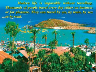 Modern life is impossible without travelling. Thousands of people travel eve