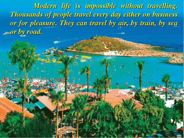 Modern life is impossible without travelling. Thousands of people travel eve...