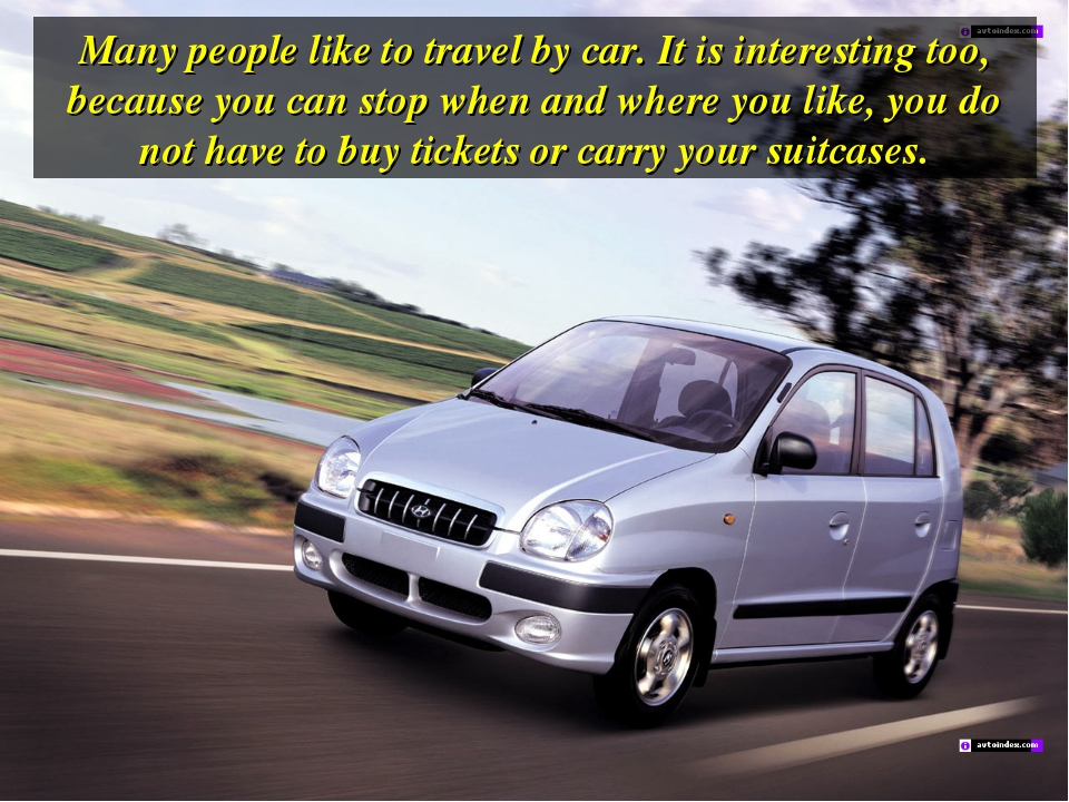 Many people like to travel by car. It is interesting too, because you can sto...