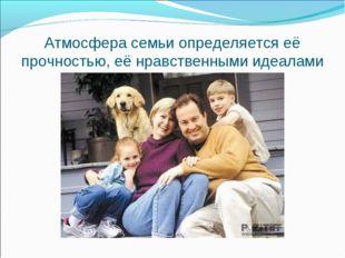 Атмосфера семьи определяется её прочностью, её нравственными идеалами