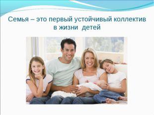 Семья – это первый устойчивый коллектив в жизни детей