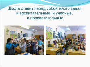 Школа ставит перед собой много задач: и воспитательные, и учебные, и просвет