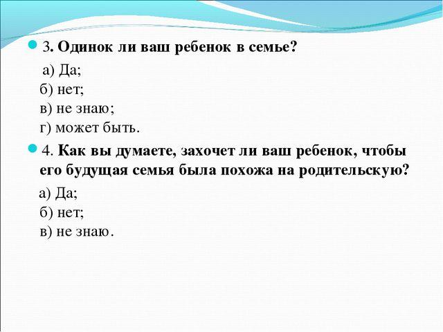 3.Одинок ли ваш ребенок в семье? а)Да; б)нет; в)не знаю; г)может быть....