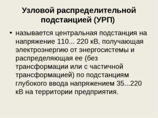 Узловой распределительной подстанцией (УРП) называется центральная подстанци