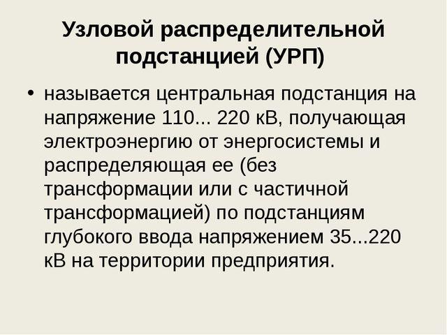 Узловой распределительной подстанцией (УРП) называется центральная подстанци...