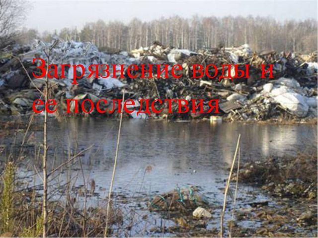 Загрязнение воды и ее последствия Загрязнение воды и ее последствия