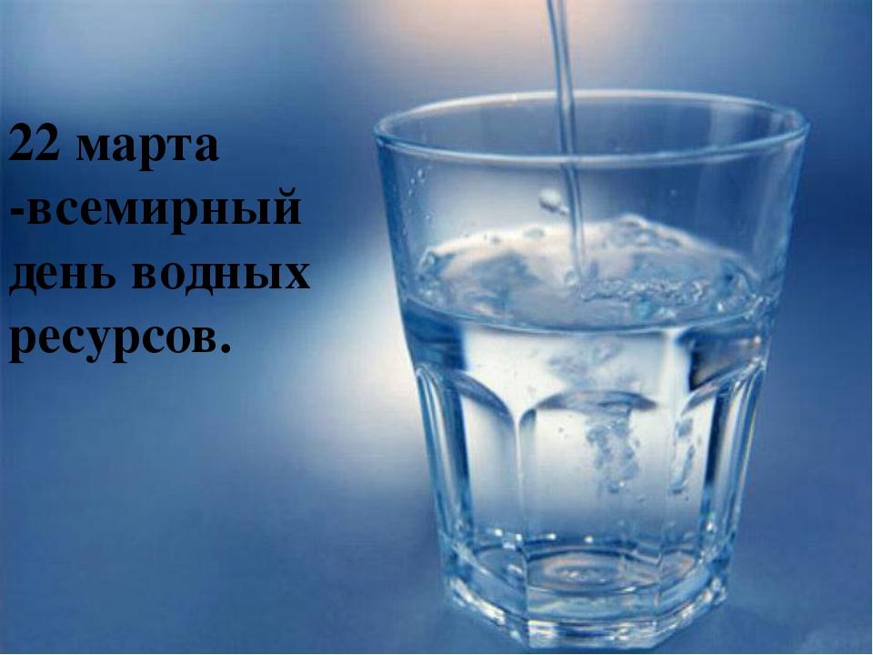 22 марта -всемирный день водных ресурсов.