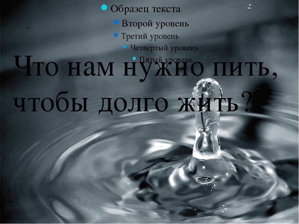 Что нам нужно пить, чтобы долго жить? Что нам нужно пить, чтобы долго жить?