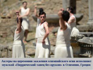 Актеры на церемонии зажжения олимпийского огня исполняют мужской «Пиррический