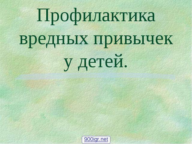 Профилактика вредных привычек у детей. 900igr.net