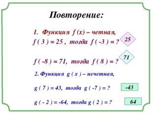 Повторение: Функция f (x) – четная, f ( 3 ) = 25 , тогда f ( -3 ) = ? f ( -8