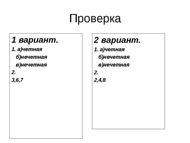 Проверка 1 вариант. 1. а)четная б)нечетная в)нечетная 2. 3,6,7 2 вариант. 1....
