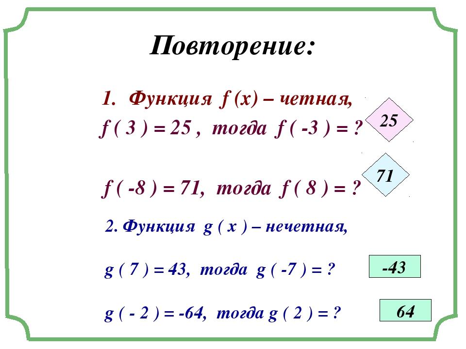 Повторение: Функция f (x) – четная, f ( 3 ) = 25 , тогда f ( -3 ) = ? f ( -8...