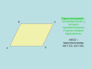 Параллелограмм – четырехугольник, у которого противоположные стороны попарно
