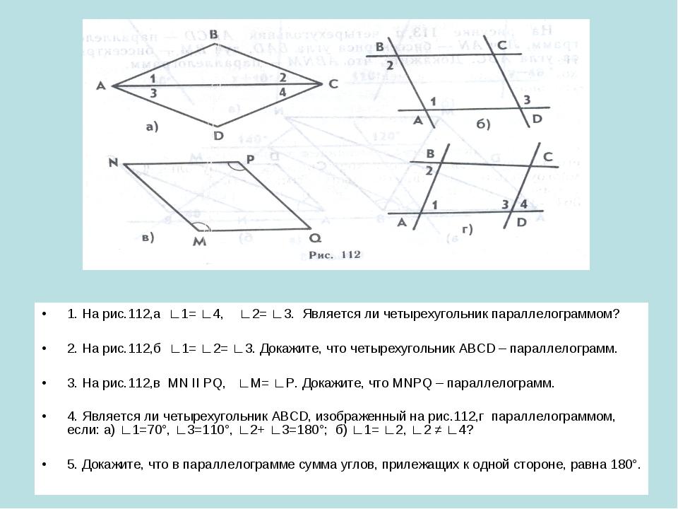 1. На рис.112,а ∟1= ∟4, ∟2= ∟3. Является ли четырехугольник параллелограммом?...
