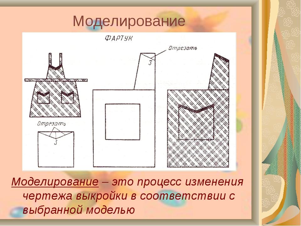 Моделирование Моделирование – это процесс изменения чертежа выкройки в соотве...