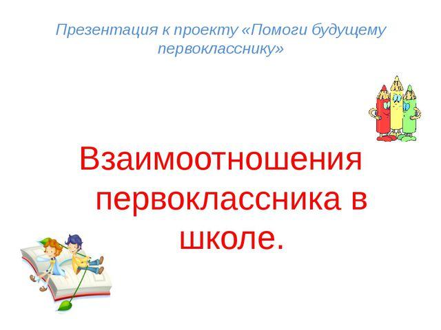 Презентация к проекту «Помоги будущему первокласснику» Взаимоотношения первок...